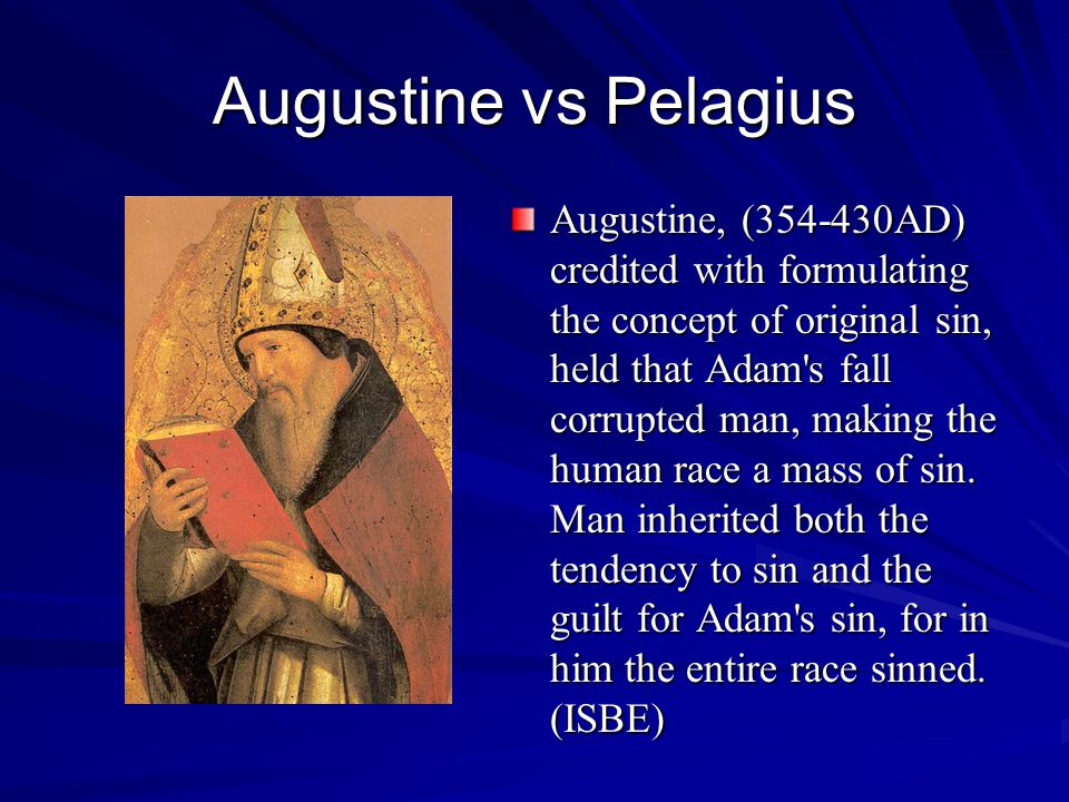 Augustine vs Pelagius Augustine, (354-430AD) credited with formulating the concept of original sin, held that Adam's fall corrupted man, making the hu