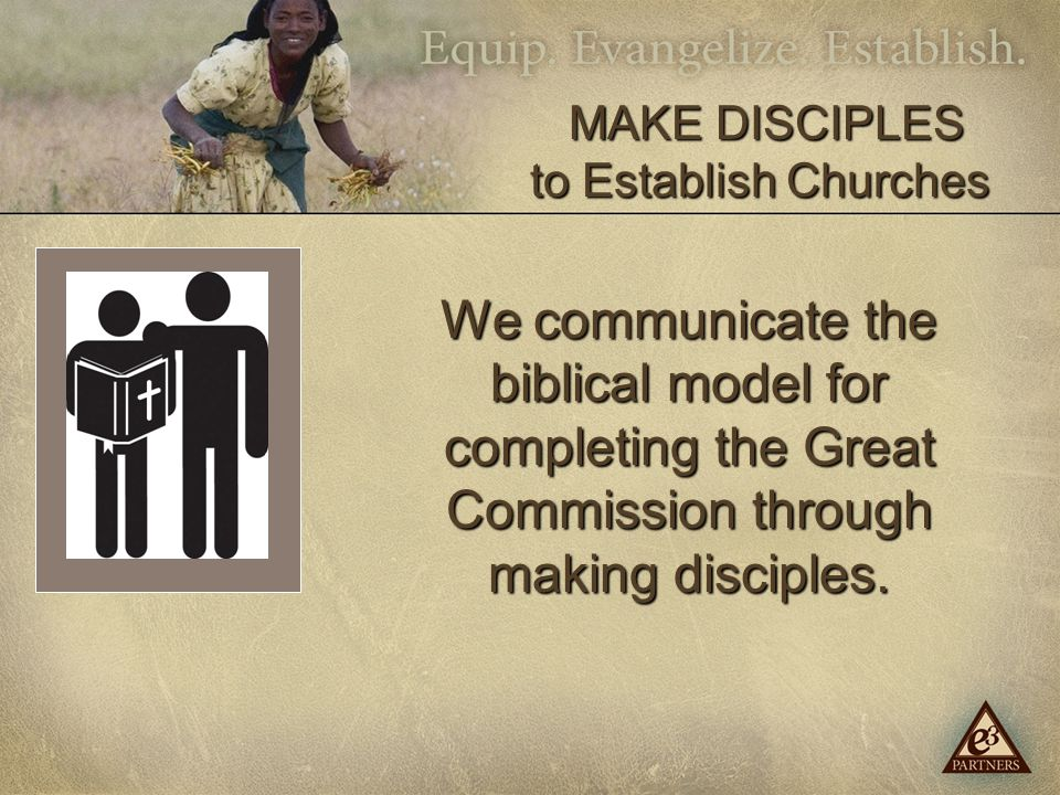 We communicate the biblical model for completing the Great Commission through making disciples.