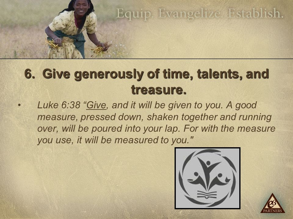 6. Give generously of time, talents, and treasure.