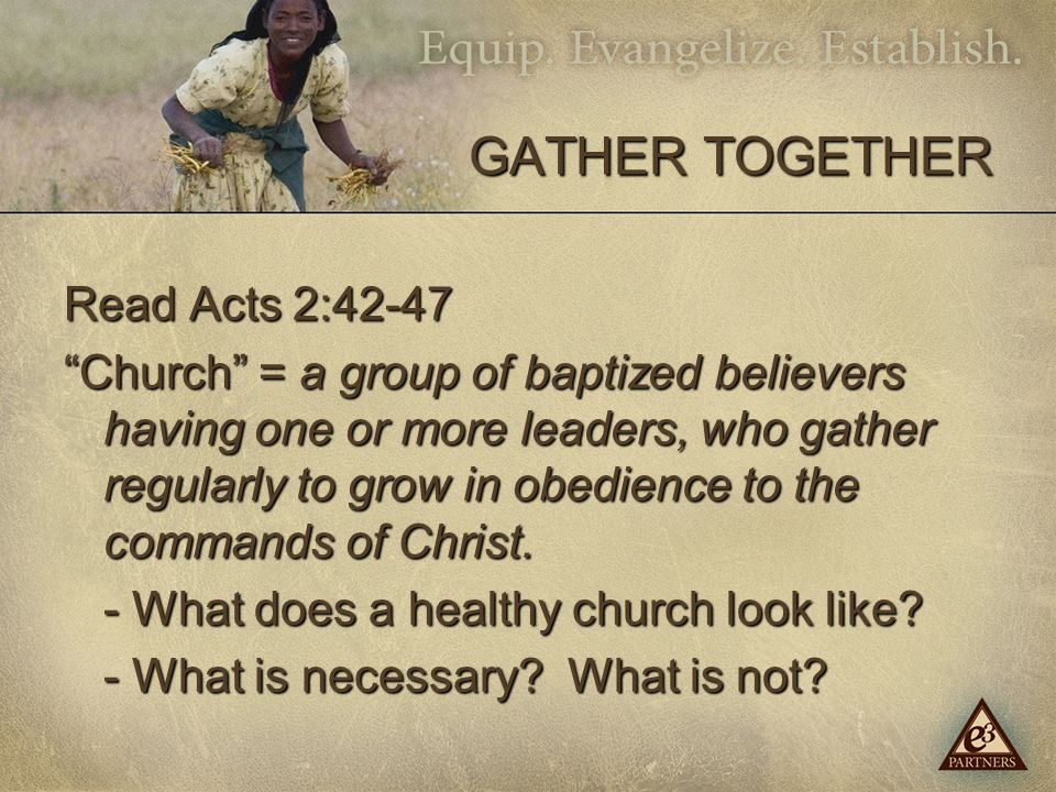 GATHER TOGETHER Read Acts 2:42-47 Church = a group of baptized believers having one or more leaders, who gather regularly to grow in obedience to the commands of Christ.