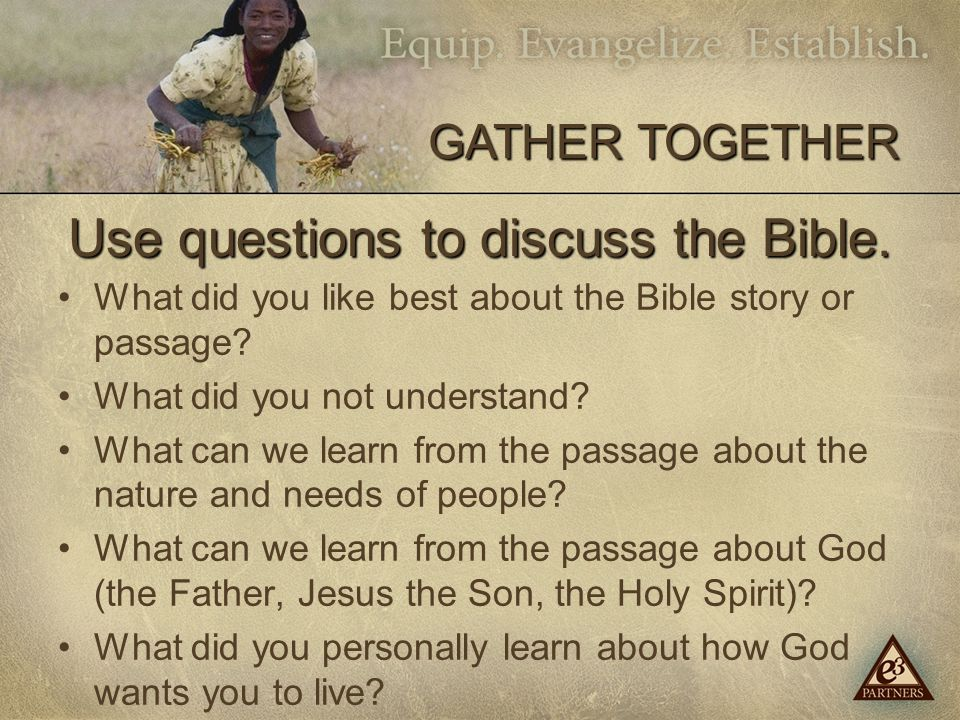 Use questions to discuss the Bible. What did you like best about the Bible story or passage.