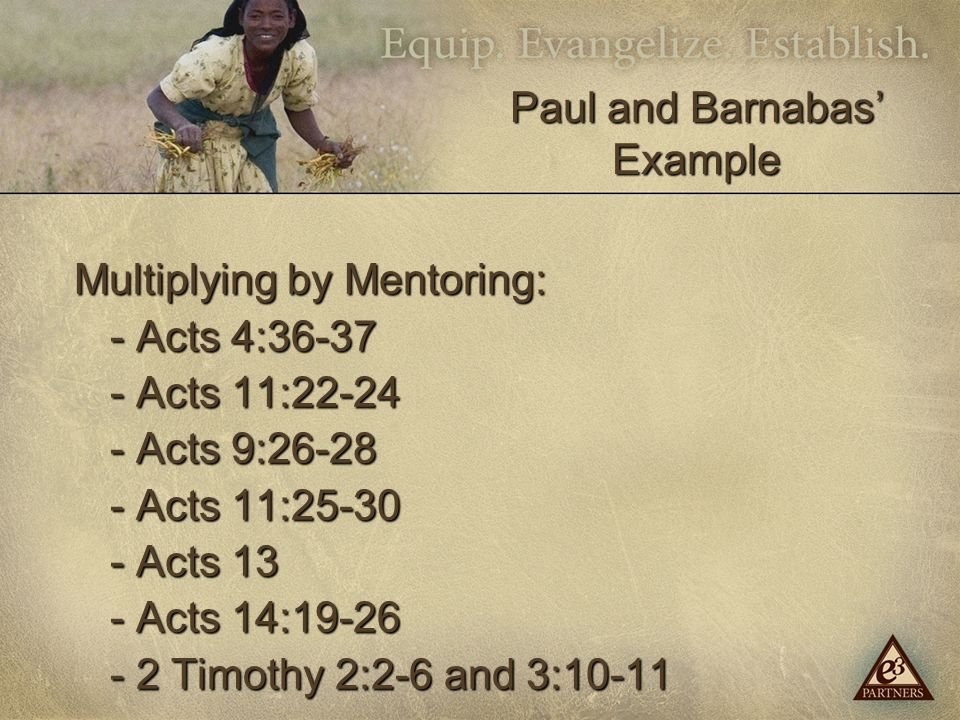 Multiplying by Mentoring: - Acts 4:36-37 - Acts 11:22-24 - Acts 9:26-28 - Acts 11:25-30 - Acts 13 - Acts 14:19-26 - 2 Timothy 2:2-6 and 3:10-11 Paul and Barnabas' Example