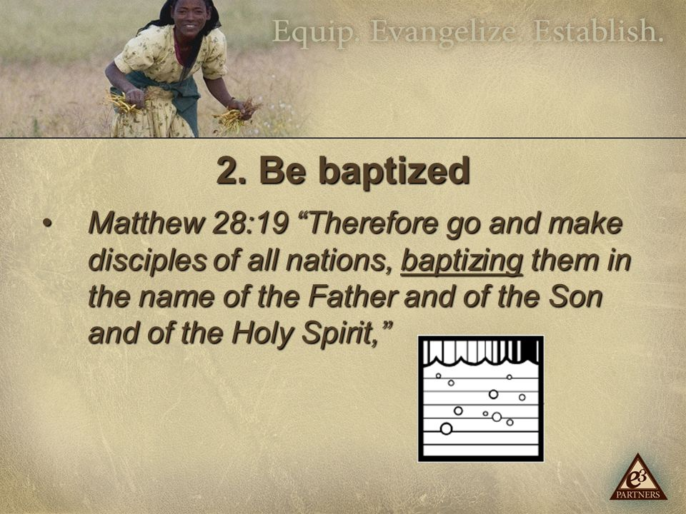 "2. Be baptized Matthew 28:19 ""Therefore go and make disciples of all nations, baptizing them in the name of the Father and of the Son and of the Holy"