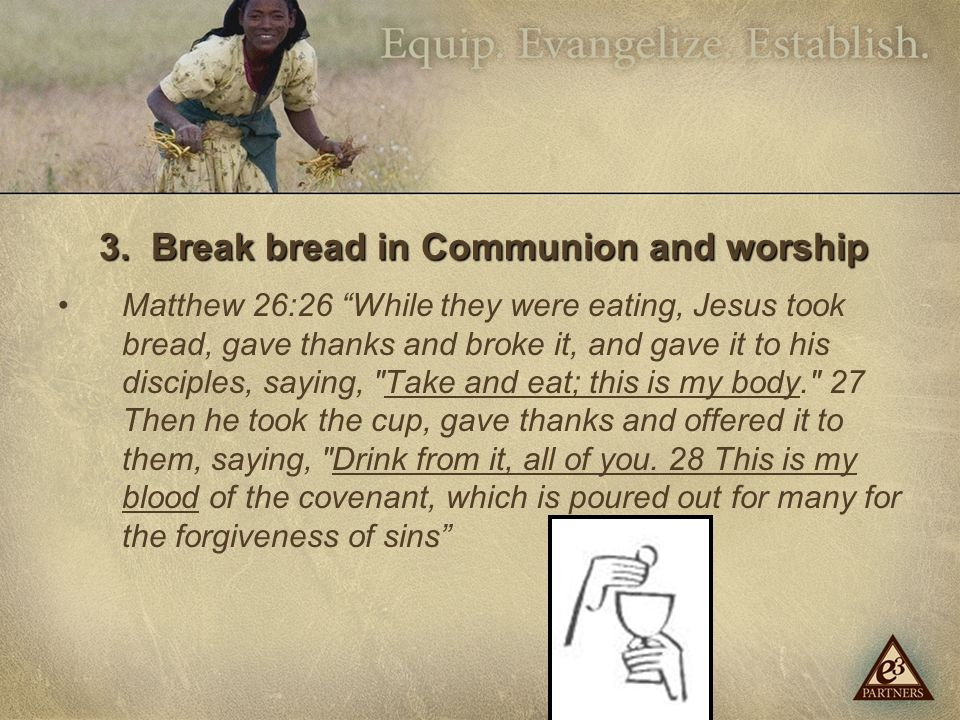 "3. Break bread in Communion and worship Matthew 26:26 ""While they were eating, Jesus took bread, gave thanks and broke it, and gave it to his disciple"