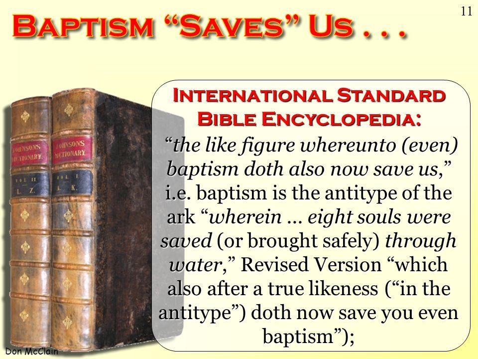 "Don McClain 11 International Standard Bible Encyclopedia: ""the like figure whereunto (even) baptism doth also now save us,"" i.e. baptism is the antity"