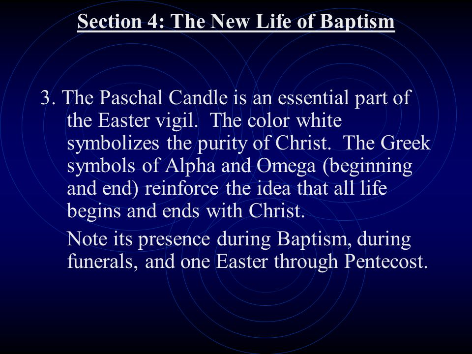 Section 4: The New Life of Baptism 3. The Paschal Candle is an essential part of the Easter vigil. The color white symbolizes the purity of Christ. Th