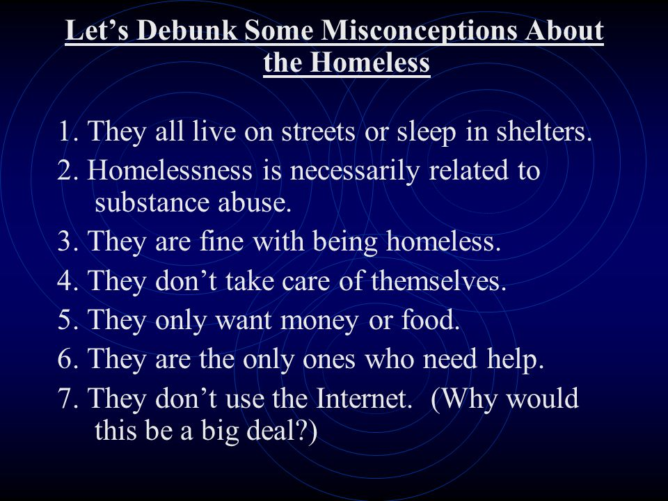 Let's Debunk Some Misconceptions About the Homeless 1. They all live on streets or sleep in shelters. 2. Homelessness is necessarily related to substa