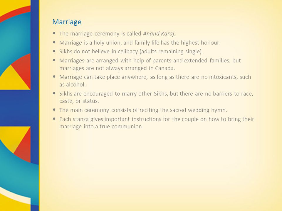 Marriage The marriage ceremony is called Anand Karaj. Marriage is a holy union, and family life has the highest honour. Sikhs do not believe in celiba