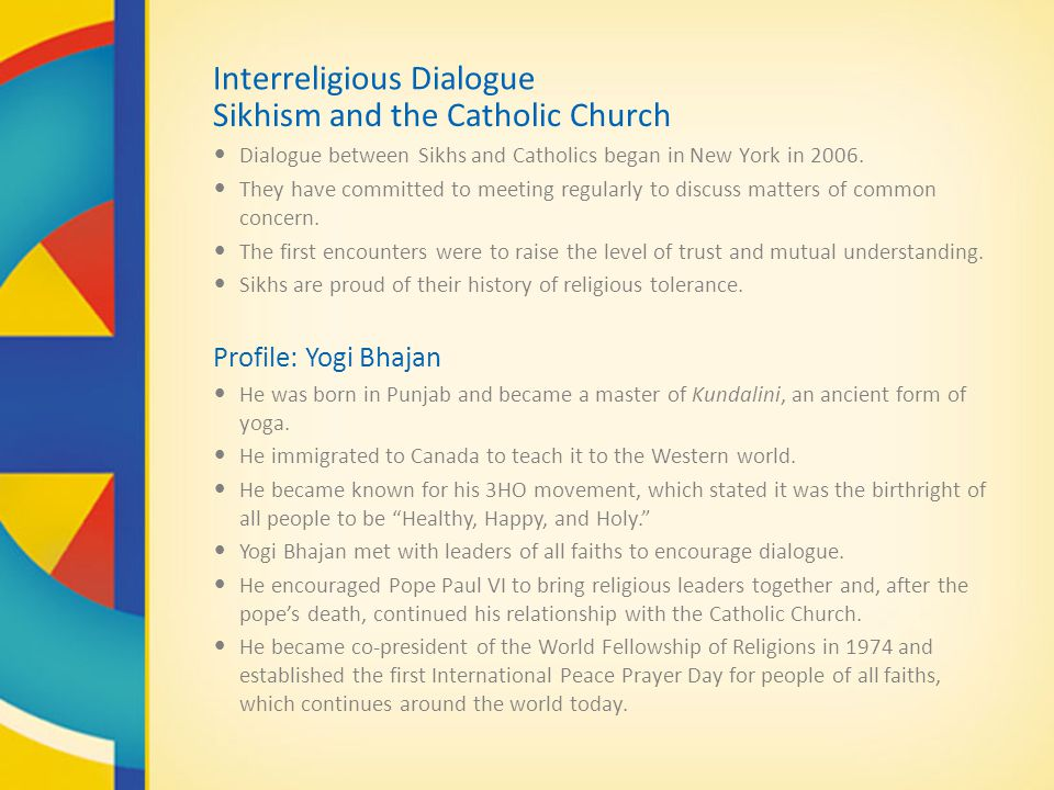 Interreligious Dialogue Sikhism and the Catholic Church Dialogue between Sikhs and Catholics began in New York in 2006. They have committed to meeting