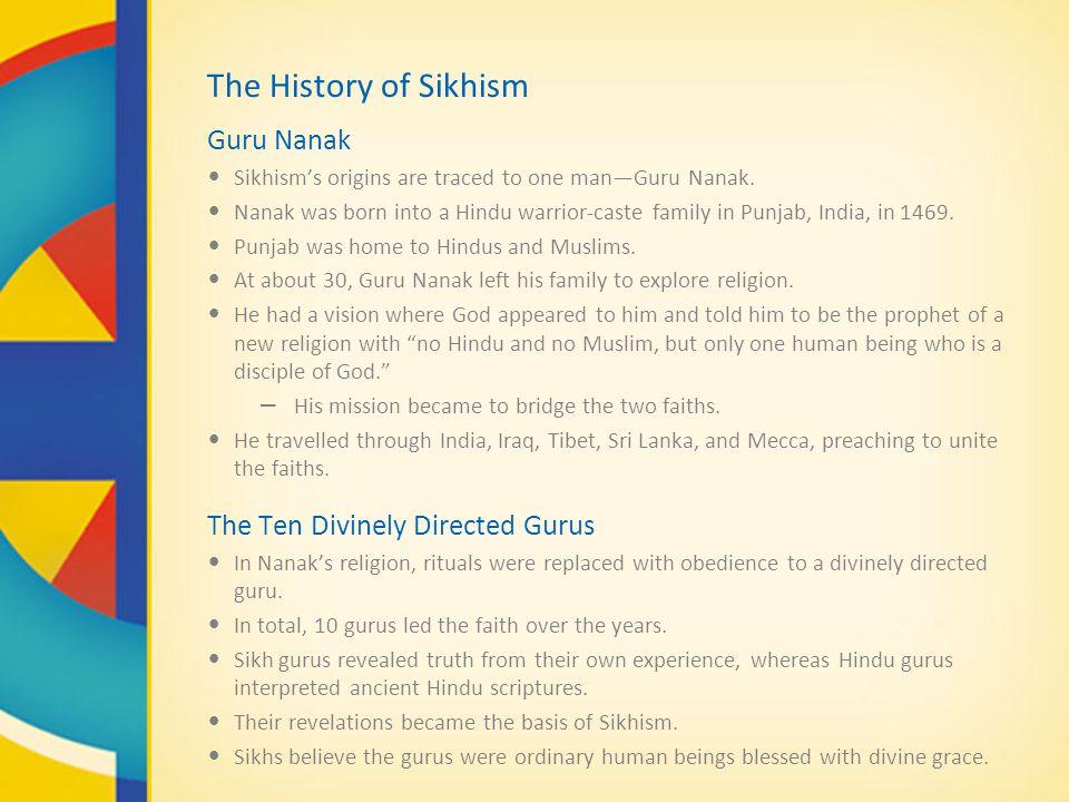 The History of Sikhism Guru Nanak Sikhism's origins are traced to one man—Guru Nanak. Nanak was born into a Hindu warrior-caste family in Punjab, Indi