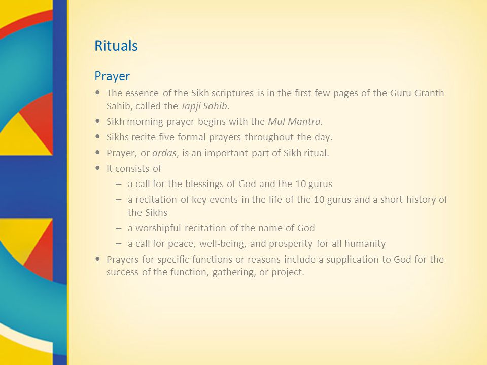 Rituals Prayer The essence of the Sikh scriptures is in the first few pages of the Guru Granth Sahib, called the Japji Sahib. Sikh morning prayer begi