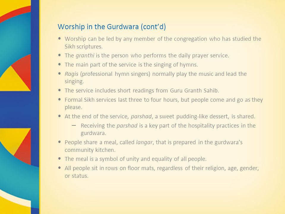 Worship in the Gurdwara (cont'd) Worship can be led by any member of the congregation who has studied the Sikh scriptures. The granthi is the person w