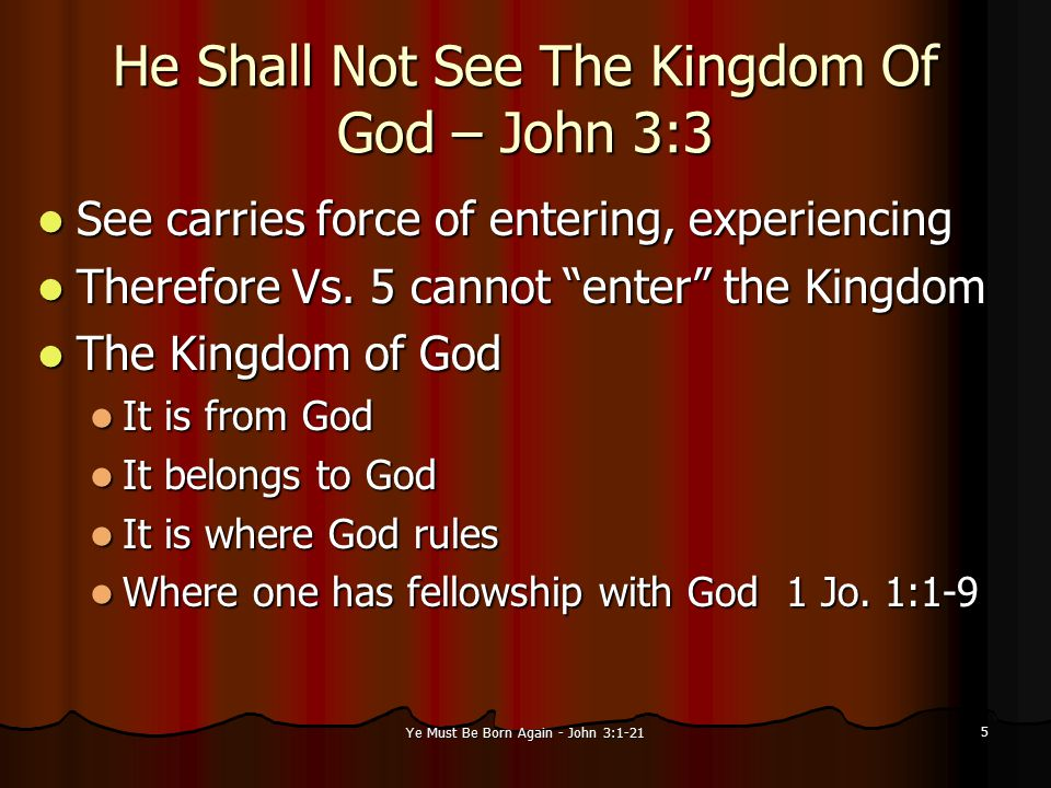 Ye Must Be Born Again - John 3:1-21 5 He Shall Not See The Kingdom Of God – John 3:3 See carries force of entering, experiencing See carries force of entering, experiencing Therefore Vs.