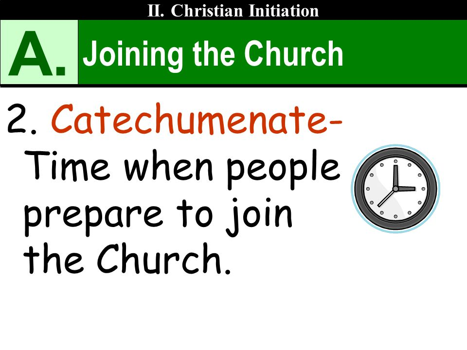 Joining the Church 2. Catechumenate- Time when people prepare to join the Church. II. Christian Initiation A.