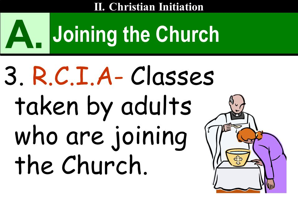 Joining the Church 3. R.C.I.A- Classes taken by adults who are joining the Church. II. Christian Initiation A.