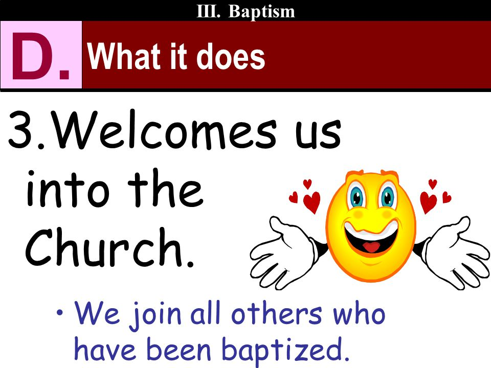 What it does 3.Welcomes us into the Church. We join all others who have been baptized. III. Baptism D.