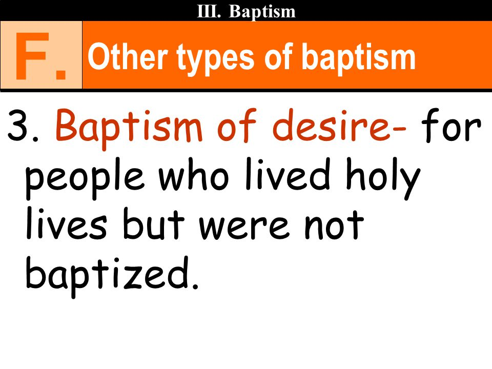 Other types of baptism 3. Baptism of desire- for people who lived holy lives but were not baptized. III. Baptism F.