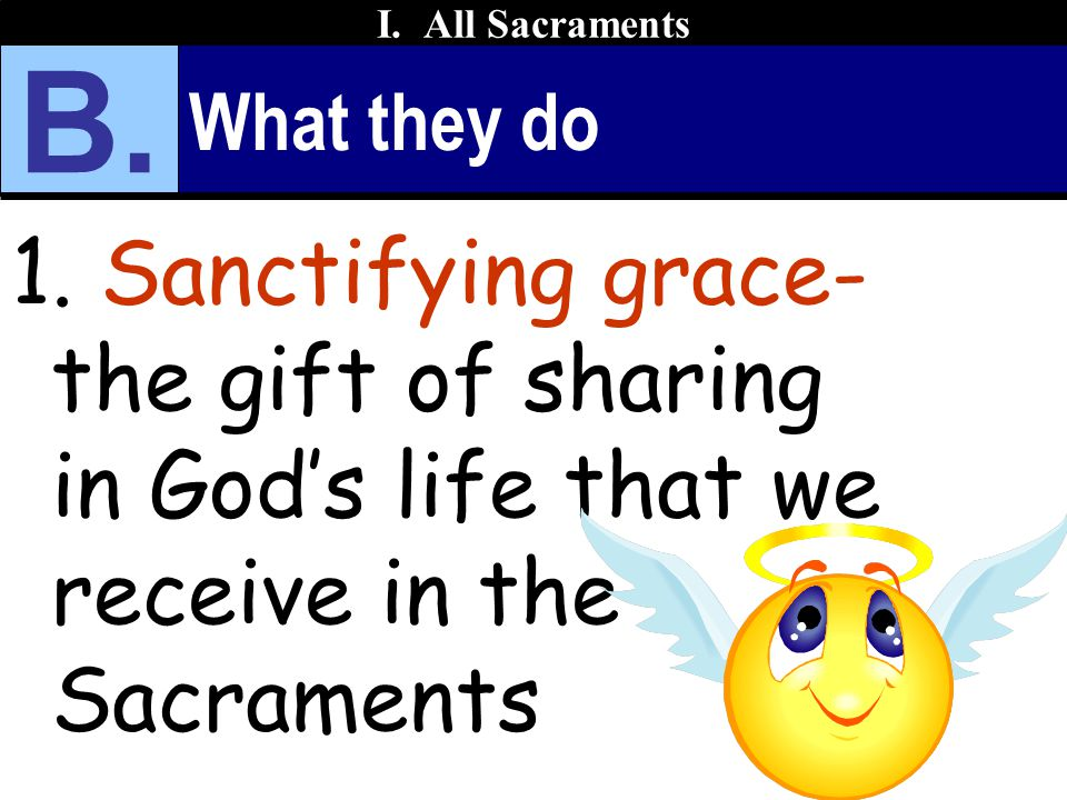 What they do 1. Sanctifying grace- the gift of sharing in God's life that we receive in the Sacraments I. All Sacraments B.
