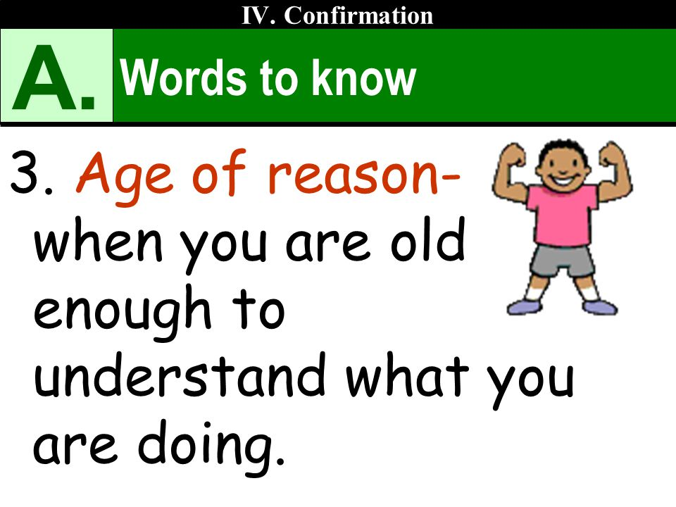 Words to know 3. Age of reason- when you are old enough to understand what you are doing. IV. Confirmation A.