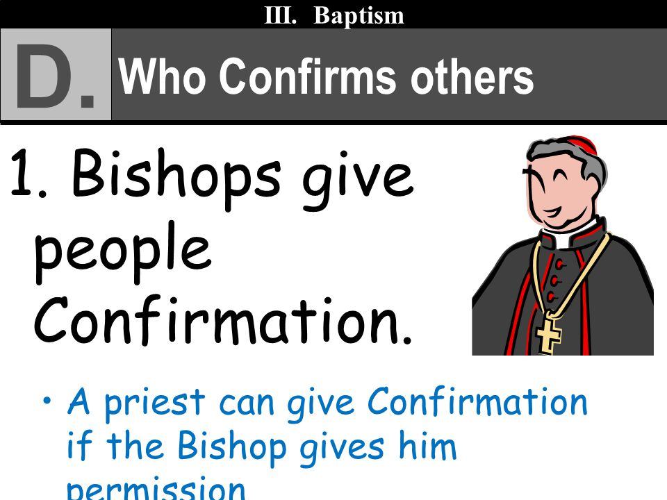 Who Confirms others 1. Bishops give people Confirmation. A priest can give Confirmation if the Bishop gives him permission. III. Baptism D.