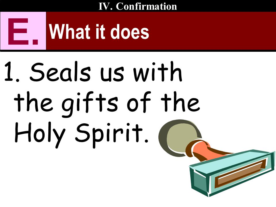 What it does 1. Seals us with the gifts of the Holy Spirit. IV. Confirmation E.
