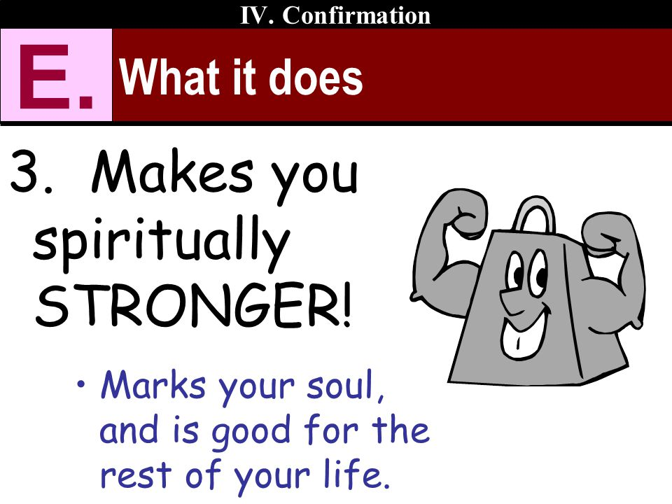 What it does 3. Makes you spiritually STRONGER! Marks your soul, and is good for the rest of your life. IV. Confirmation E.