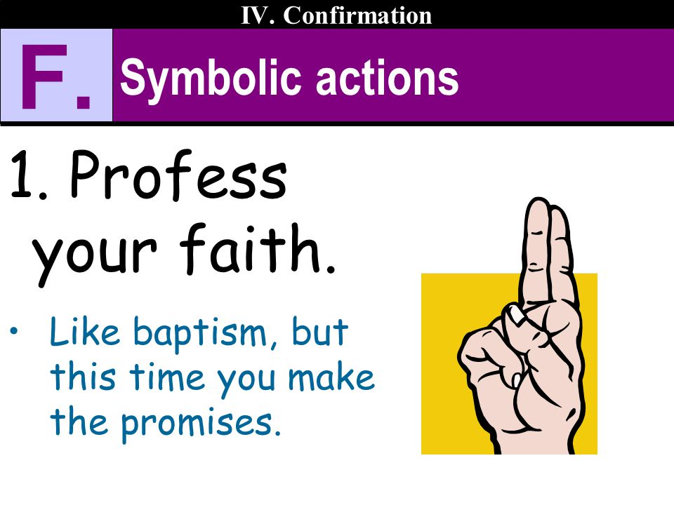 Symbolic actions 1. Profess your faith. Like baptism, but this time you make the promises. IV. Confirmation F.