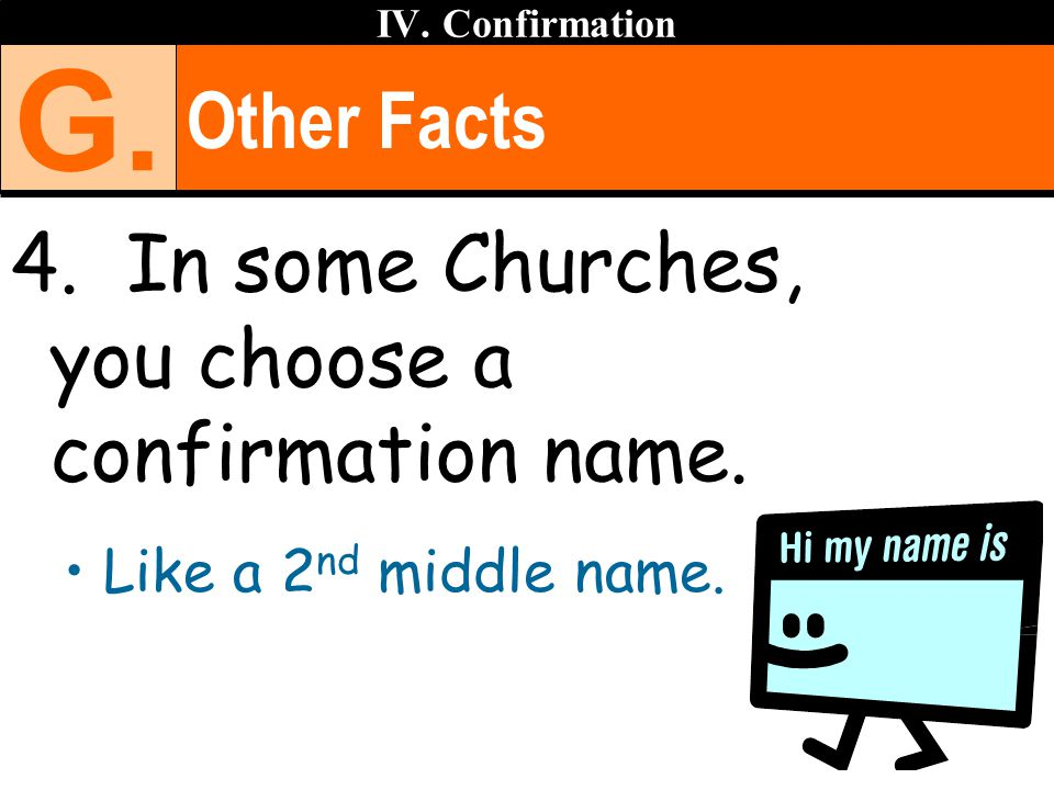Other Facts 4. In some Churches, you choose a confirmation name. Like a 2 nd middle name. IV. Confirmation G.