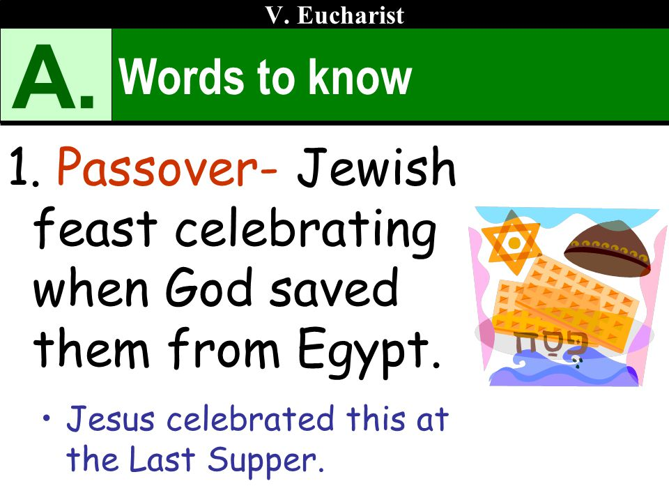 Words to know 1. Passover- Jewish feast celebrating when God saved them from Egypt. Jesus celebrated this at the Last Supper. V. Eucharist A.