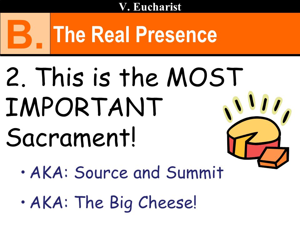 The Real Presence 2. This is the MOST IMPORTANT Sacrament! AKA: Source and Summit AKA: The Big Cheese! V. Eucharist B.