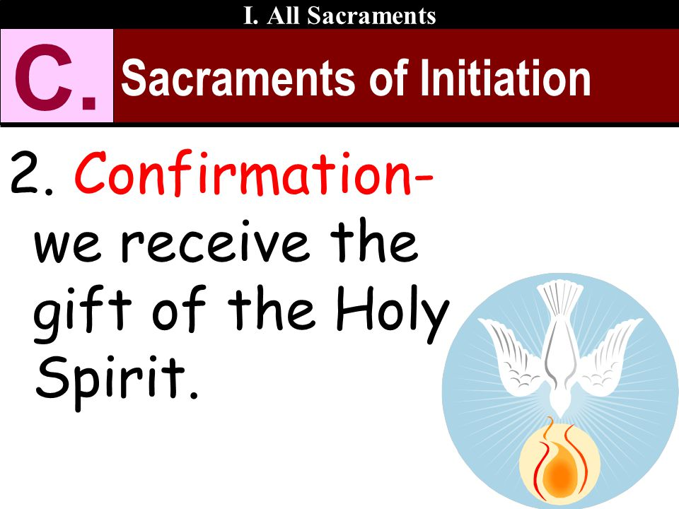 Sacraments of Initiation 2. Confirmation- we receive the gift of the Holy Spirit. I. All Sacraments C.