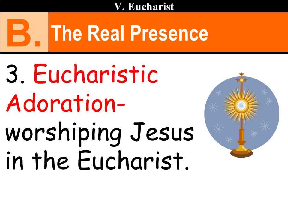 The Real Presence 3. Eucharistic Adoration- worshiping Jesus in the Eucharist. V. Eucharist B.