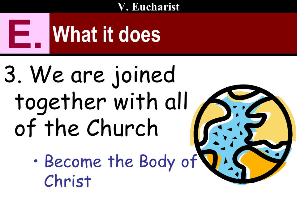 What it does 3. We are joined together with all of the Church Become the Body of Christ V. Eucharist E.