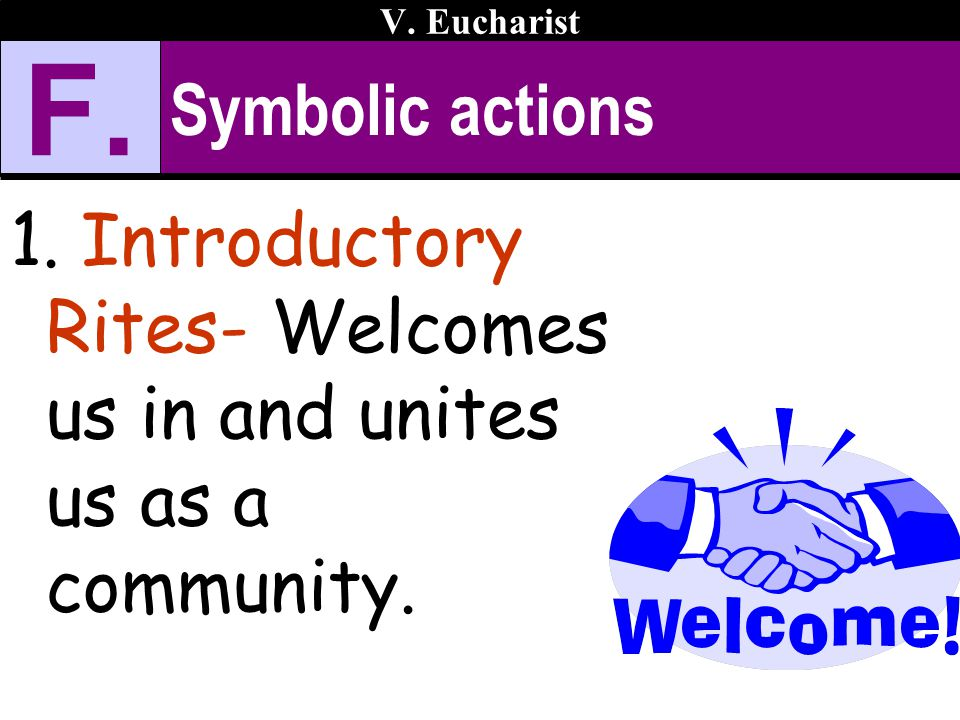 Symbolic actions 1. Introductory Rites- Welcomes us in and unites us as a community. V. Eucharist F.