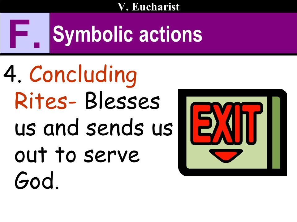 Symbolic actions 4. Concluding Rites- Blesses us and sends us out to serve God. V. Eucharist F.