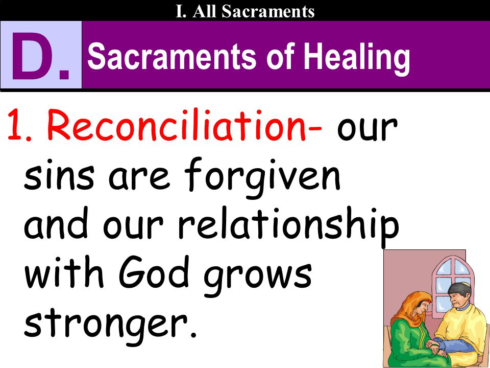 Sacraments of Healing 1. Reconciliation- our sins are forgiven and our relationship with God grows stronger. I. All Sacraments D.