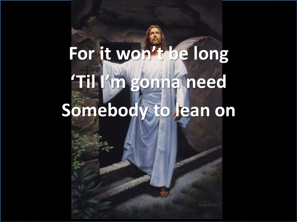 For it won't be long 'Til I'm gonna need Somebody to lean on