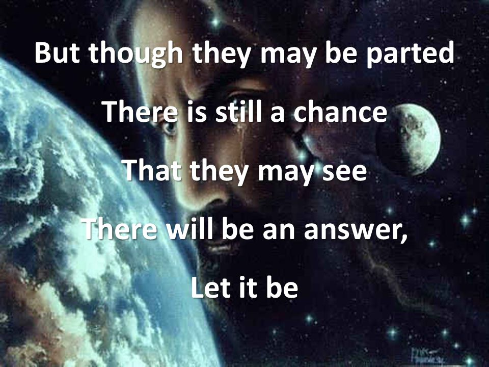 But though they may be parted There is still a chance That they may see There will be an answer, Let it be