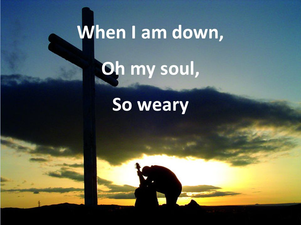 When I am down, Oh my soul, So weary