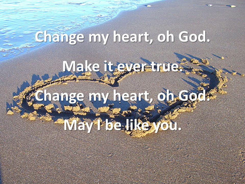 Change my heart, oh God. Make it ever true. Change my heart, oh God. May I be like you.
