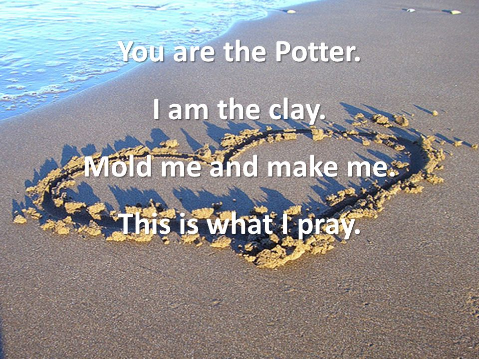 You are the Potter. I am the clay. Mold me and make me. This is what I pray.