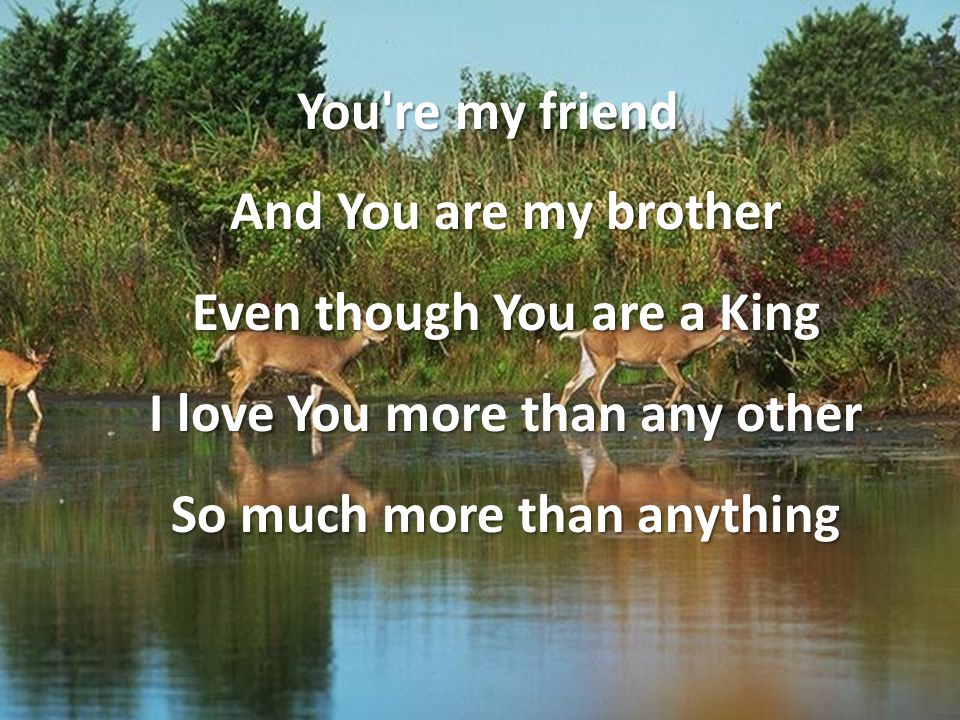 You're my friend And You are my brother Even though You are a King I love You more than any other So much more than anything