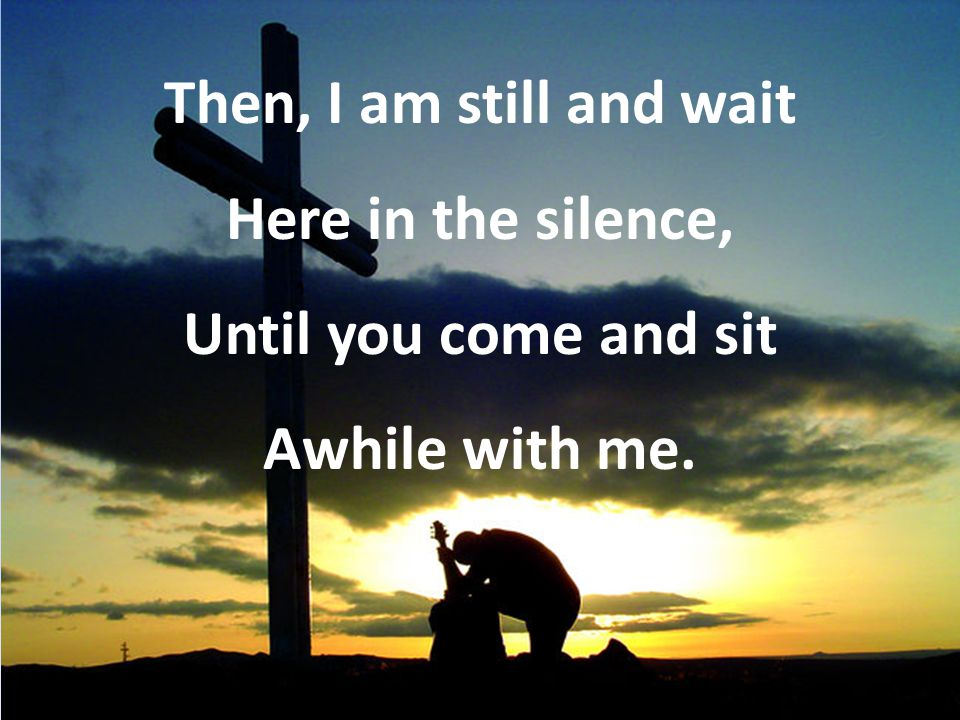 Then, I am still and wait Here in the silence, Until you come and sit Awhile with me.