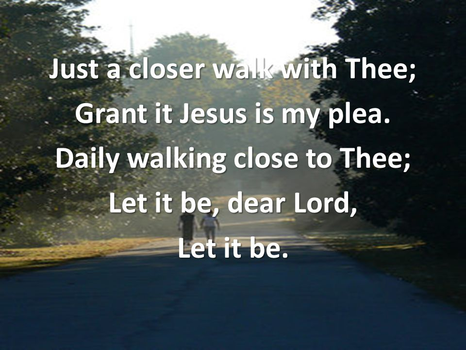 Just a closer walk with Thee; Grant it Jesus is my plea. Daily walking close to Thee; Let it be, dear Lord, Let it be.