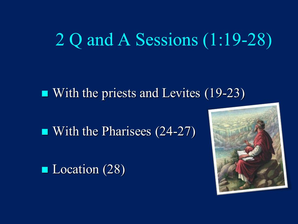 2 Q and A Sessions (1:19-28) With the priests and Levites (19-23) With the priests and Levites (19-23) With the Pharisees (24-27) With the Pharisees (