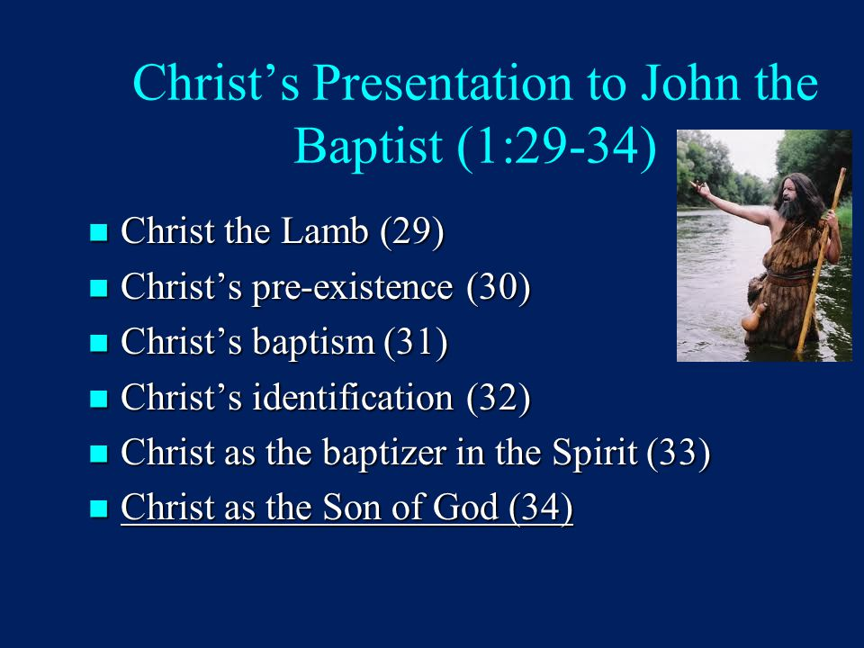 Christ's Presentation to John the Baptist (1:29-34) Christ the Lamb (29) Christ the Lamb (29) Christ's pre-existence (30) Christ's pre-existence (30) Christ's baptism (31) Christ's baptism (31) Christ's identification (32) Christ's identification (32) Christ as the baptizer in the Spirit (33) Christ as the baptizer in the Spirit (33) Christ as the Son of God (34) Christ as the Son of God (34)