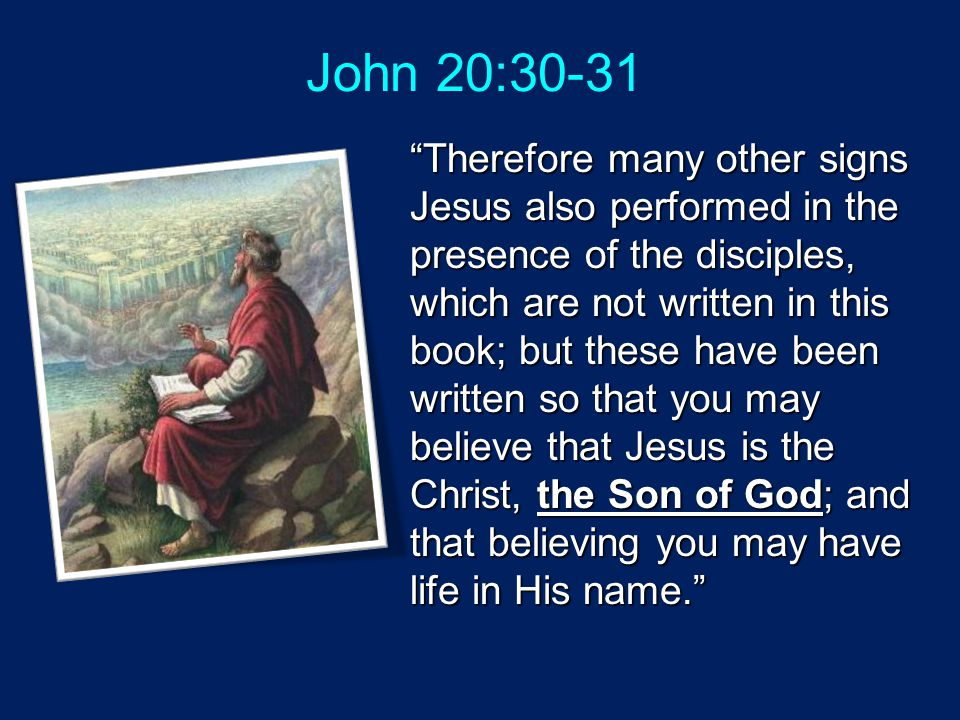 """John 20:30-31 """"Therefore many other signs Jesus also performed in the presence of the disciples, which are not written in this book; but these have be"""
