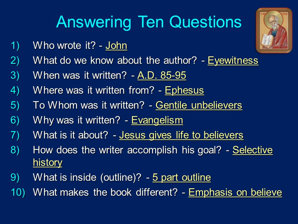 Answering Ten Questions 1)Who wrote it? - John 2)What do we know about the author? - Eyewitness 3)When was it written? - A.D. 85-95 4)Where was it wri