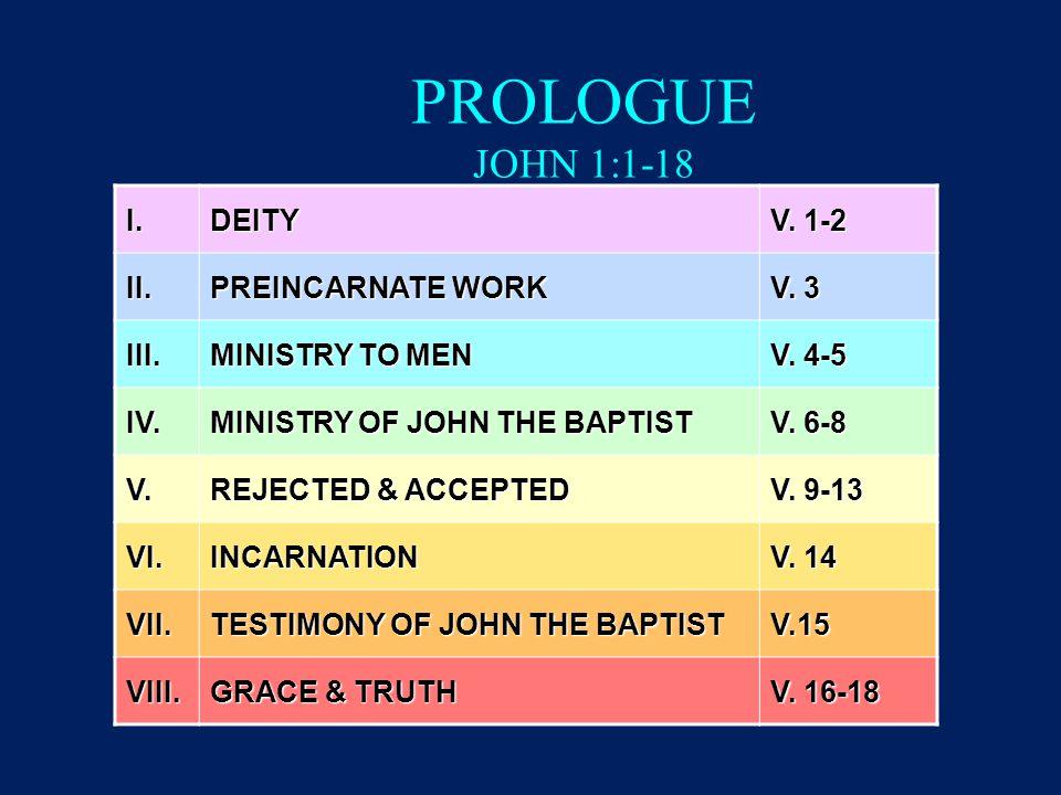 PROLOGUE JOHN 1:1-18 I.DEITY V. 1-2 II. PREINCARNATE WORK V. 3 III. MINISTRY TO MEN V. 4-5 IV. MINISTRY OF JOHN THE BAPTIST V. 6-8 V. REJECTED & ACCEP