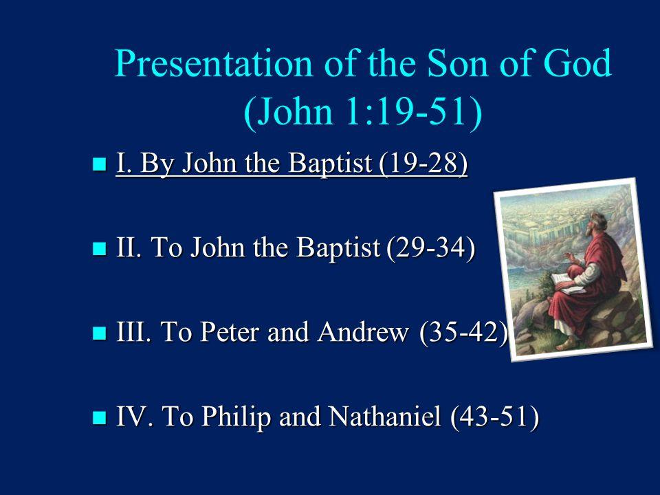 Presentation of the Son of God (John 1:19-51) I. By John the Baptist (19-28) I. By John the Baptist (19-28) II. To John the Baptist (29-34) II. To Joh